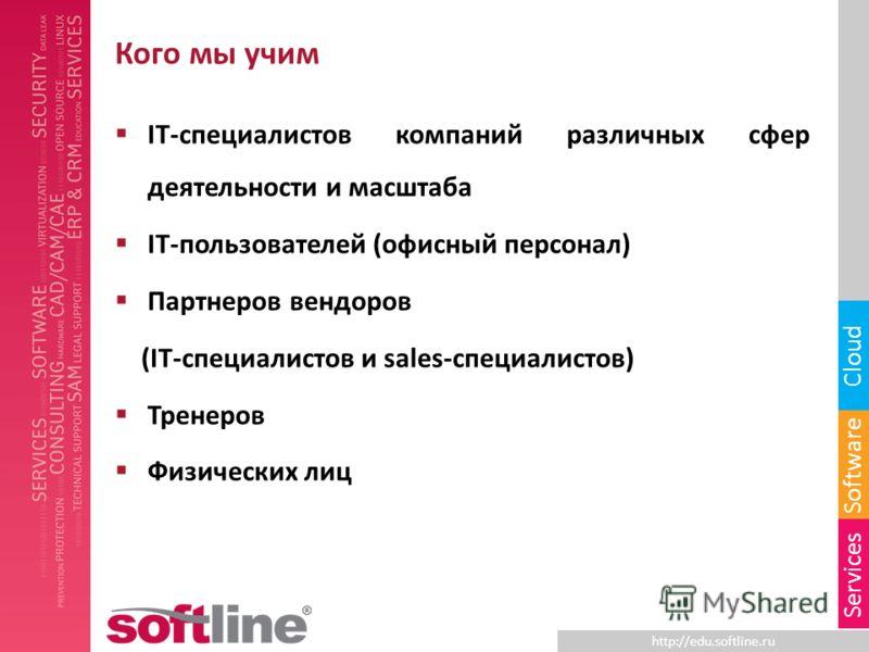 http://edu.softline.ru Software Cloud Services Кого мы учим IT-специалистов компаний различных сфер деятельности и масштаба IT-пользователей (офисный персонал) Партнеров вендоров (IT-специалистов и sales-специалистов) Тренеров Физических лиц