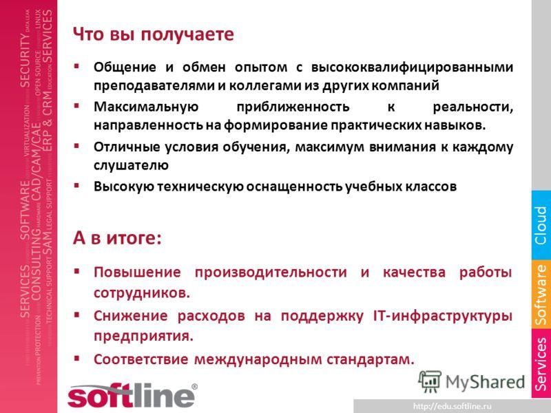 http://edu.softline.ru Software Cloud Services Что вы получаете Общение и обмен опытом с высококвалифицированными преподавателями и коллегами из других компаний Максимальную приближенность к реальности, направленность на формирование практических нав