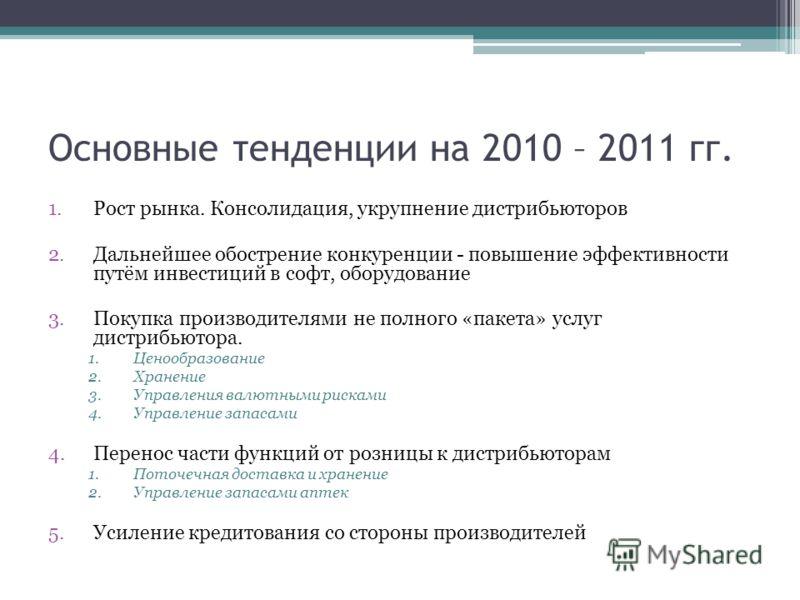 Основные тенденции на 2010 – 2011 гг. 1.Рост рынка. Консолидация, укрупнение дистрибьюторов 2.Дальнейшее обострение конкуренции - повышение эффективности путём инвестиций в софт, оборудование 3.Покупка производителями не полного «пакета» услуг дистри