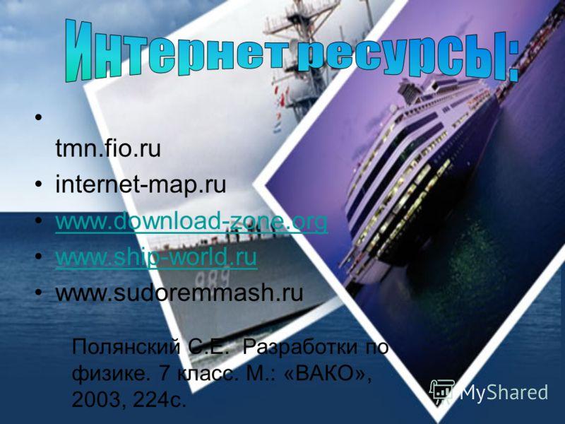 tmn.fio.ru internet-map.ru www.download-zone.org www.ship-world.ru www.sudoremmash.ru Полянский С.Е. Разработки по физике. 7 класс. М.: «ВАКО», 2003, 224с.