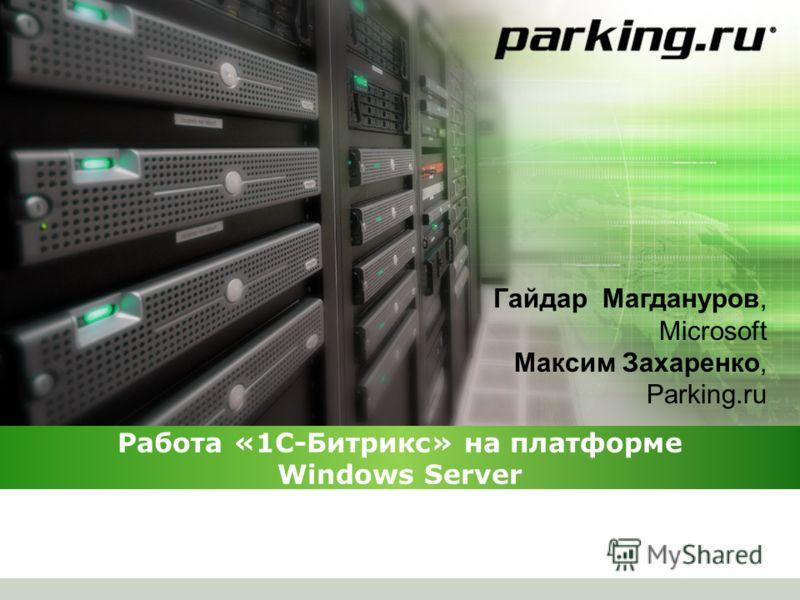 Работа «1С-Битрикс» на платформе Windows Server Гайдар Магдануров, Microsoft Максим Захаренко, Parking.ru