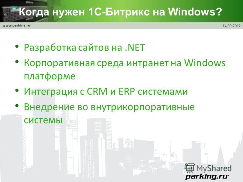 www.parking.ru Когда нужен 1С-Битрикс на Windows? Разработка сайтов на.NET Корпоративная среда интранет на Windows платформе Интеграция с CRM и ERP системами Внедрение во внутрикорпоративные системы 14.09.2012