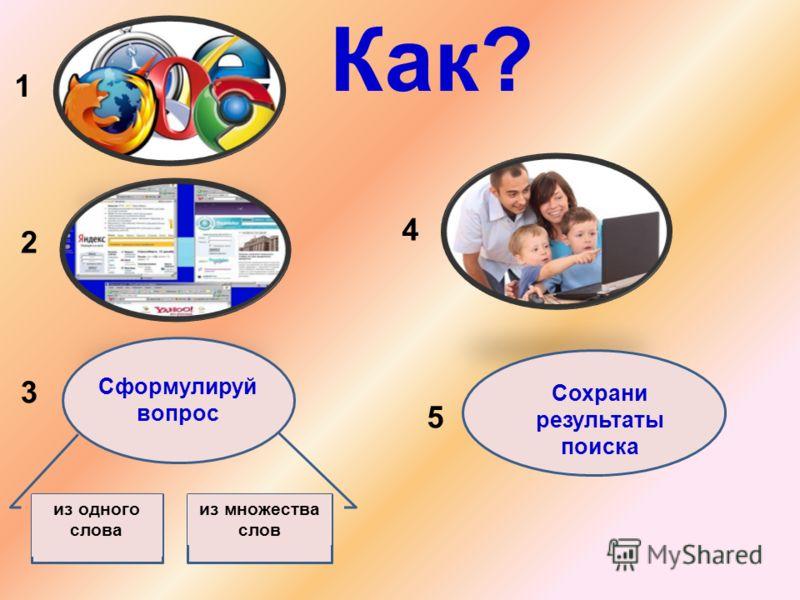 Как? 1 2 Сформулируй вопрос 3 из одного слова из множества слов 4 5 Сохрани результаты поиска