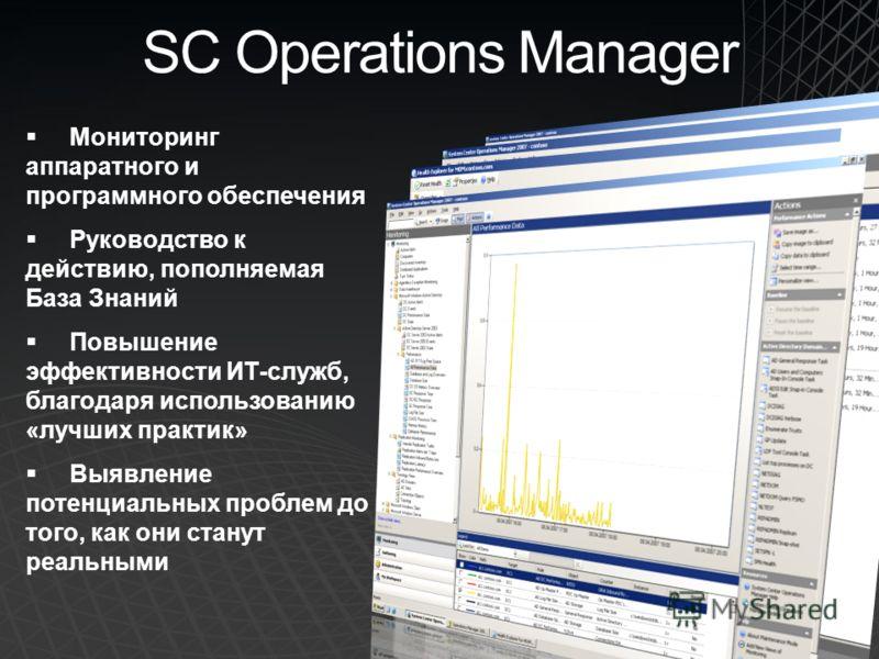 SC Operations Manager Мониторинг аппаратного и программного обеспечения Руководство к действию, пополняемая База Знаний Повышение эффективности ИТ-служб, благодаря использованию «лучших практик» Выявление потенциальных проблем до того, как они станут