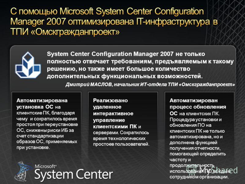 Реализовано удаленное интерактивное управление клиентскими ПК и серверами. Сократилось время технологических простоев пользователей. Автоматизирован процесс обновления ОС на клиентских ПК. Процедура установки и обновления ПО на клиентских ПК не тольк
