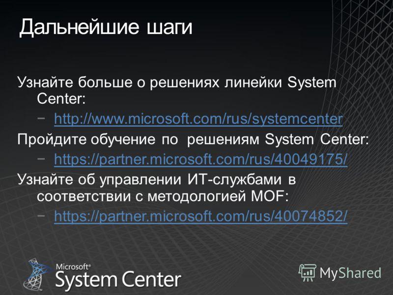 Дальнейшие шаги Узнайте больше о решениях линейки System Center: http://www.microsoft.com/rus/systemcenter Пройдите обучение по решениям System Center: https://partner.microsoft.com/rus/40049175/ Узнайте об управлении ИТ-службами в соответствии с мет