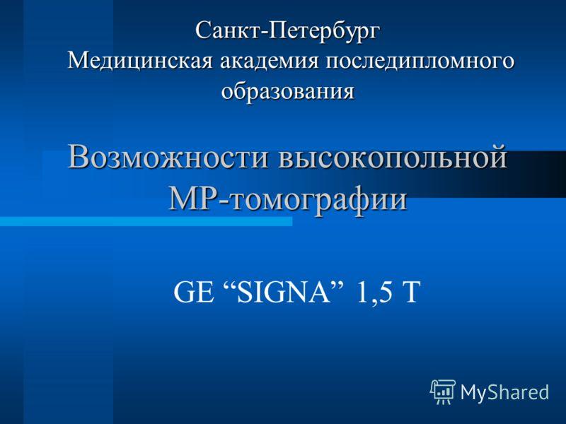 Санкт-Петербург Медицинская академия последипломного образования Возможности высокопольной МР-томографии GE SIGNA 1,5 T