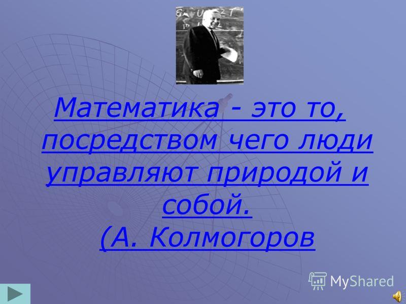 Математика - это то, посредством чего люди управляют природой и собой. (А. Колмогоров