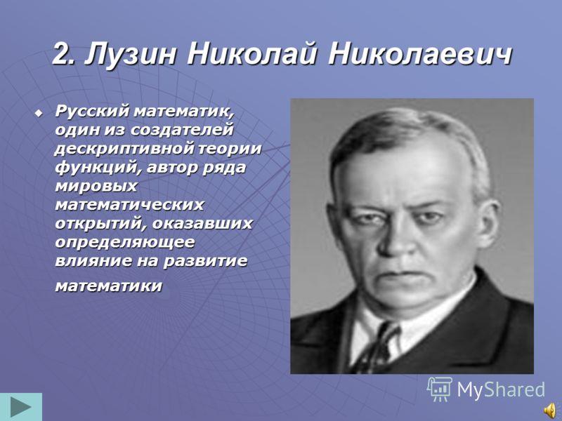 2. Лузин Николай Николаевич Русский математик, один из создателей дескриптивной теории функций, автор ряда мировых математических открытий, оказавших определяющее влияние на развитие математики Русский математик, один из создателей дескриптивной теор