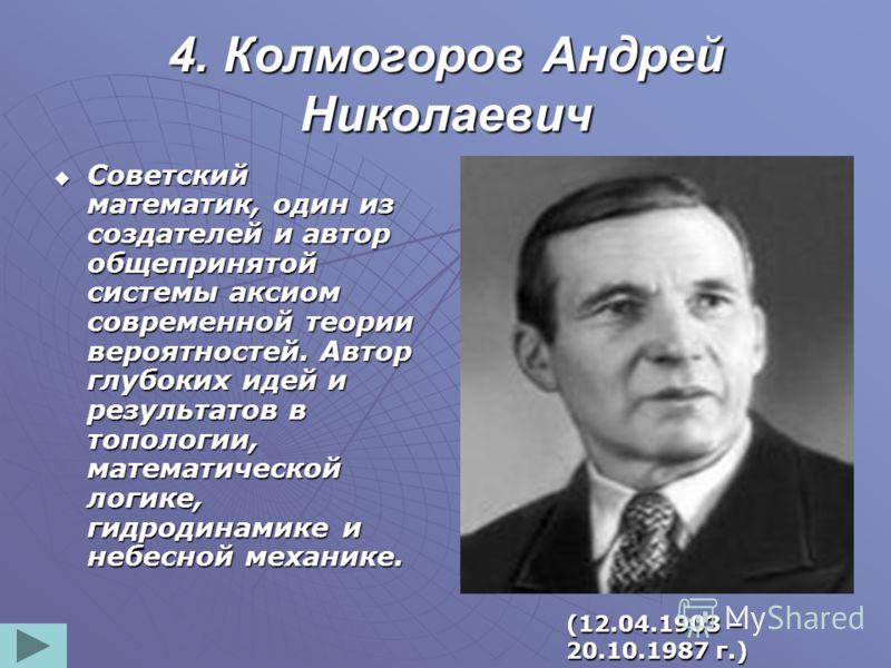 4. Колмогоров Андрей Николаевич Советский математик, один из создателей и автор общепринятой системы аксиом современной теории вероятностей. Автор глубоких идей и результатов в топологии, математической логике, гидродинамике и небесной механике. Сове