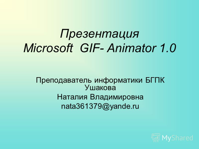 Презентация Microsoft GIF- Animator 1.0 Преподаватель информатики БГПК Ушакова Наталия Владимировна nata361379@yande.ru