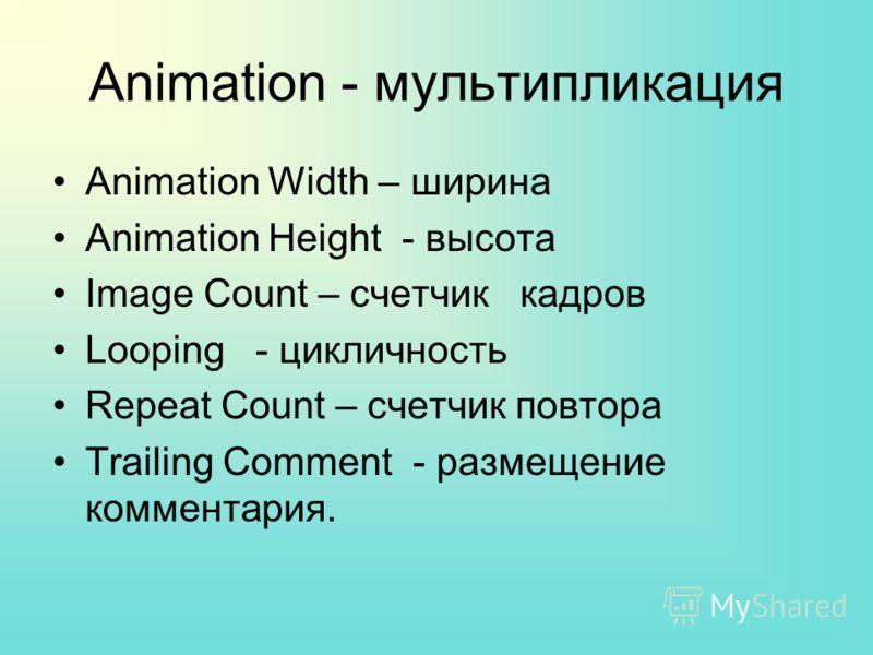 Animation - мультипликация Animation Width – ширина Animation Height - высота Image Count – счетчик кадров Looping - цикличность Repeat Count – счетчик повтора Trailing Comment - размещение комментария.