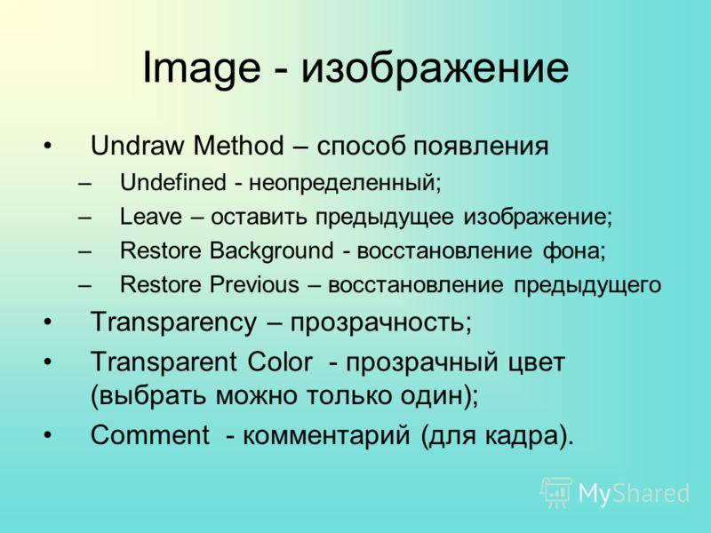 Image - изображение Undraw Method – способ появления –Undefined - неопределенный; –Leave – оставить предыдущее изображение; –Restore Background - восстановление фона; –Restore Previous – восстановление предыдущего Transparency – прозрачность; Transpa