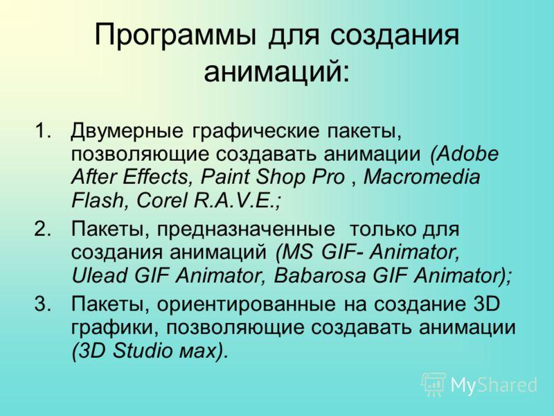 Программы для создания анимаций: 1.Двумерные графические пакеты, позволяющие создавать анимации (Adobe After Effects, Paint Shop Pro, Macromedia Flash, Corel R.A.V.E.; 2.Пакеты, предназначенные только для создания анимаций (MS GIF- Animator, Ulead GI