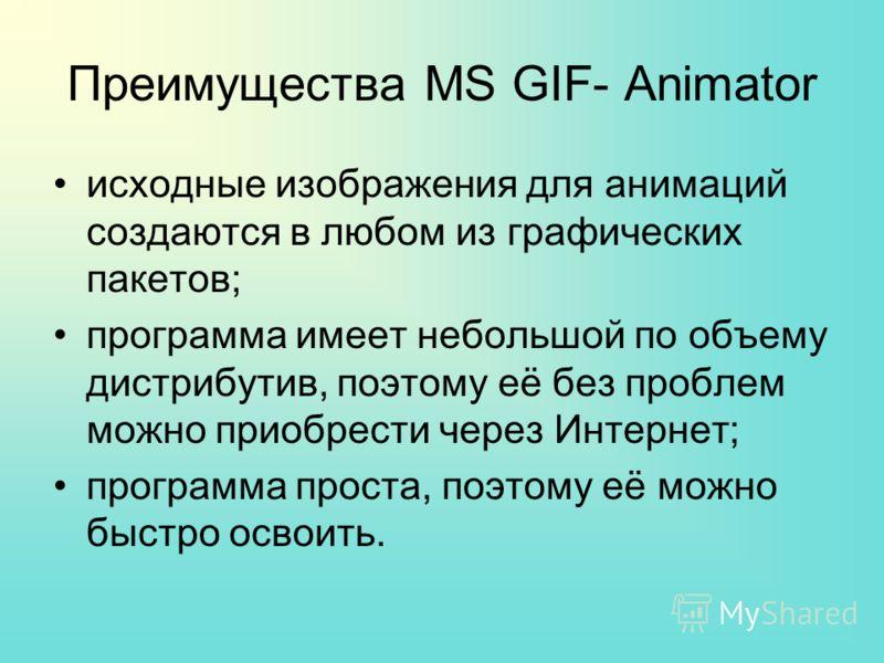 Преимущества MS GIF- Animator исходные изображения для анимаций создаются в любом из графических пакетов; программа имеет небольшой по объему дистрибутив, поэтому её без проблем можно приобрести через Интернет; программа проста, поэтому её можно быст