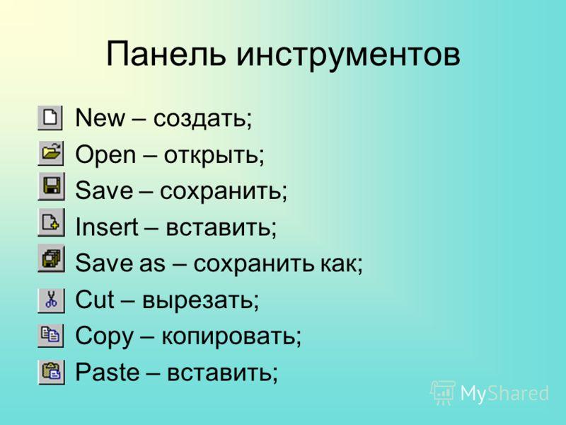 Панель инструментов New – создать; Open – открыть; Save – сохранить; Insert – вставить; Save as – сохранить как; Cut – вырезать; Copy – копировать; Paste – вставить;