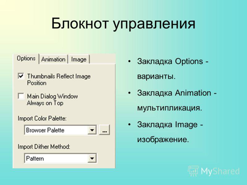 Блокнот управления Закладка Options - варианты. Закладка Animation - мультипликация. Закладка Image - изображение.