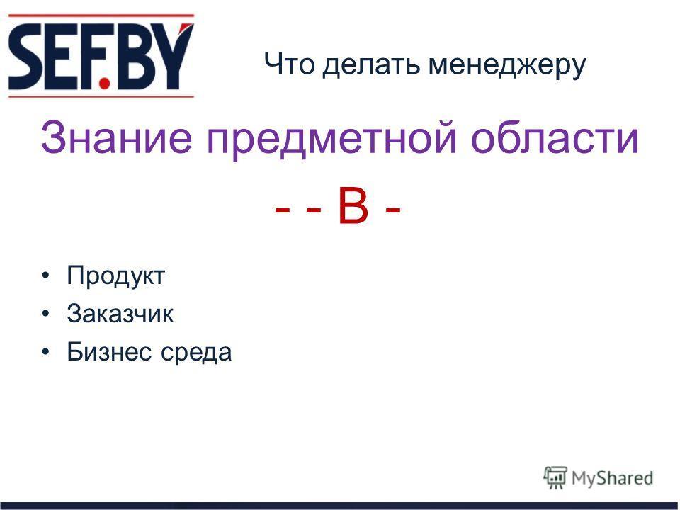 Что делать менеджеру Продукт Заказчик Бизнес среда Знание предметной области - - B -