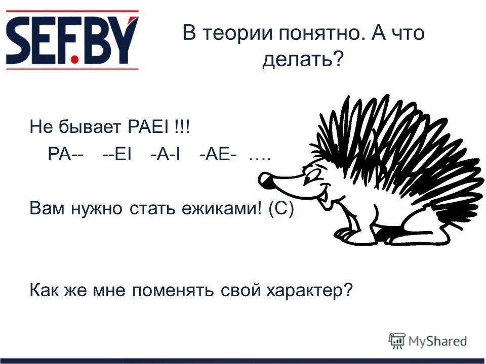 В теории понятно. А что делать? Не бывает PAEI !!! PA----EI-A-I-AE-…. Вам нужно стать ежиками! (С) Как же мне поменять свой характер?