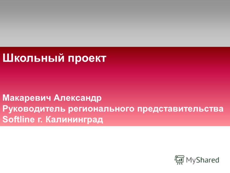 Школьный проект Макаревич Александр Руководитель регионального представительства Softline г. Калининград