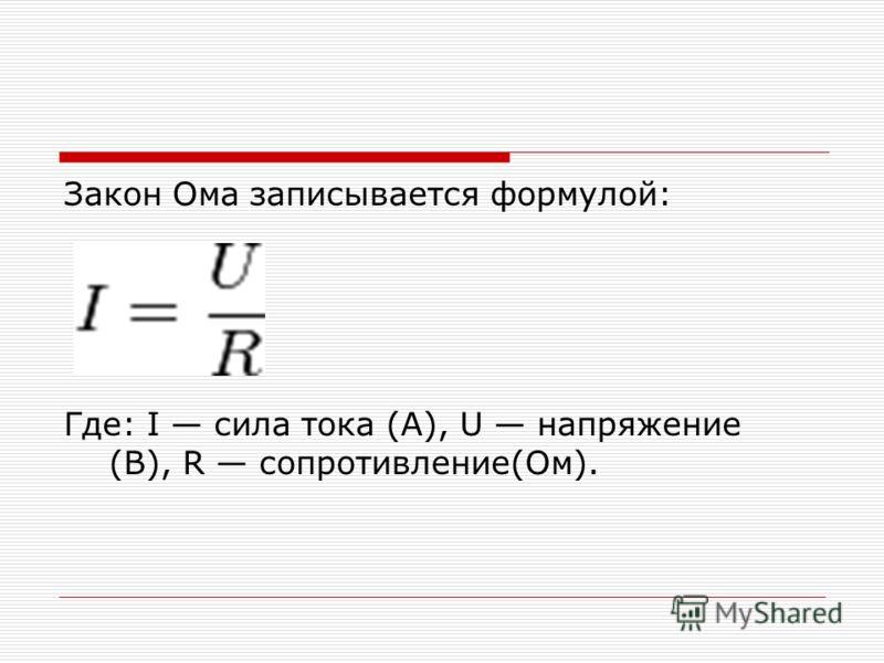 Закон Ома записывается формулой: Где: I сила тока (А), U напряжение (В), R сопротивление(Ом).