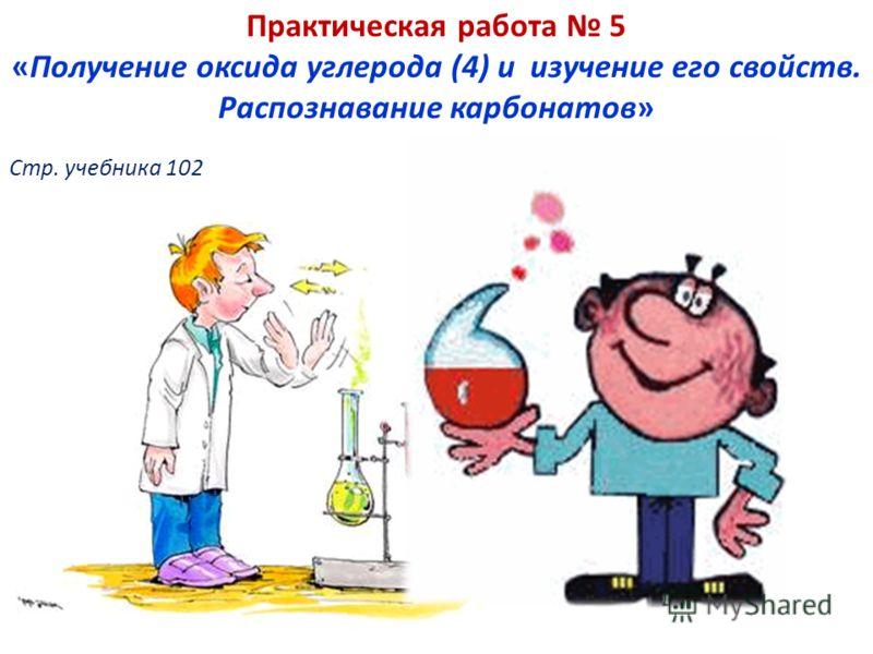 Практическая работа 5 «Получение оксида углерода (4) и изучение его свойств. Распознавание карбонатов» Стр. учебника 102