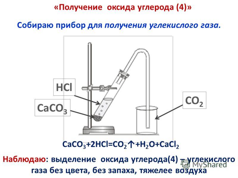 Собираю прибор для получения углекислого газа. CO 2 CaCO 3 HCl CaCO 3 +2HCl=CO 2 +H 2 O+CaCl 2 Наблюдаю: выделение оксида углерода(4) – углекислого газа без цвета, без запаха, тяжелее воздуха «Получение оксида углерода (4)»