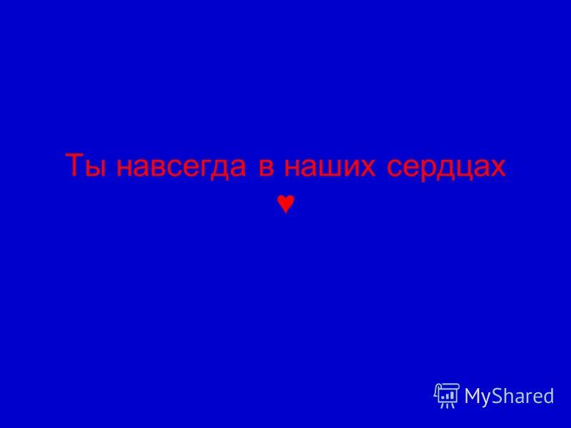 Ты навсегда в наших сердцах