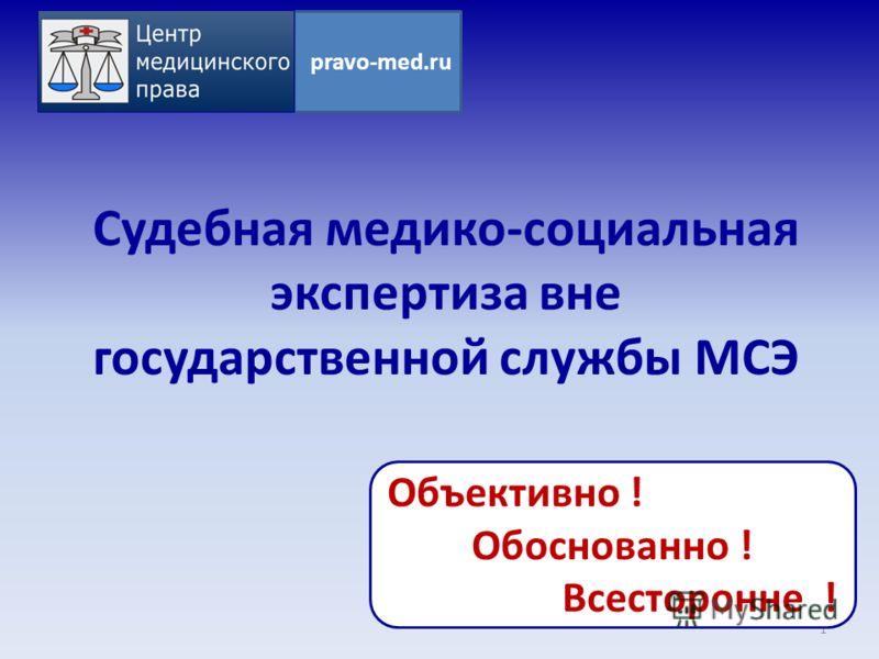 Судебная медико-социальная экспертиза вне государственной службы МСЭ 1 pravo-med.ru Объективно ! Обоснованно ! Всесторонне !