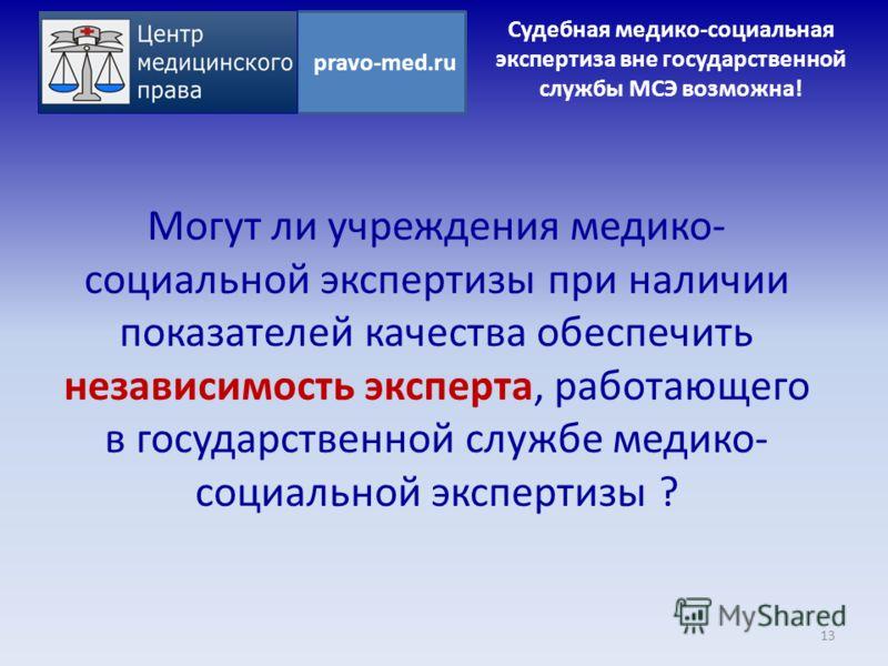 Могут ли учреждения медико- социальной экспертизы при наличии показателей качества обеспечить независимость эксперта, работающего в государственной службе медико- социальной экспертизы ? 13 pravo-med.ru Судебная медико-социальная экспертиза вне госуд