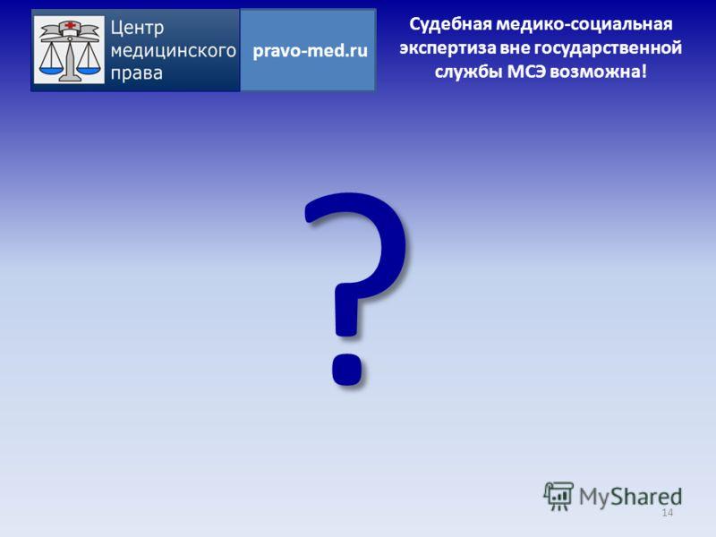 ? 14 pravo-med.ru Судебная медико-социальная экспертиза вне государственной службы МСЭ возможна!