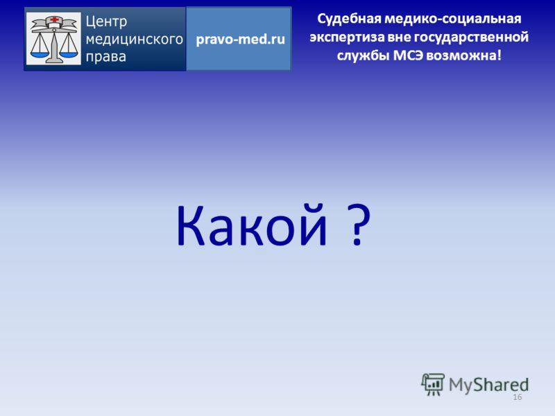 Какой ? 16 pravo-med.ru Судебная медико-социальная экспертиза вне государственной службы МСЭ возможна!