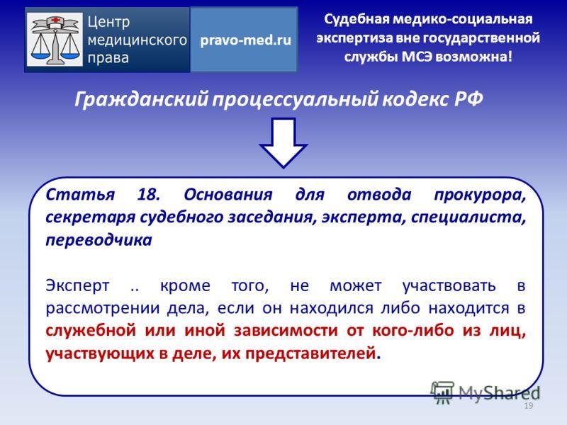 Гражданский процессуальный кодекс РФ 19 pravo-med.ru Статья 18. Основания для отвода прокурора, секретаря судебного заседания, эксперта, специалиста, переводчика Эксперт.. кроме того, не может участвовать в рассмотрении дела, если он находился либо н