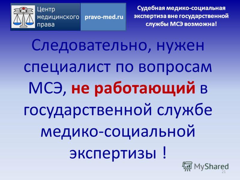 Следовательно, нужен специалист по вопросам МСЭ, не работающий в государственной службе медико-социальной экспертизы ! 21 pravo-med.ru Судебная медико-социальная экспертиза вне государственной службы МСЭ возможна!