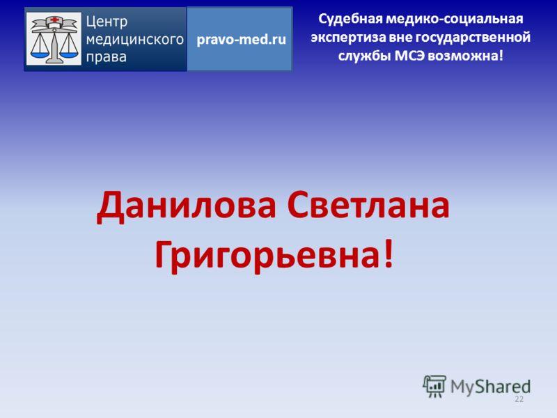 Данилова Светлана Григорьевна! 22 pravo-med.ru Судебная медико-социальная экспертиза вне государственной службы МСЭ возможна!
