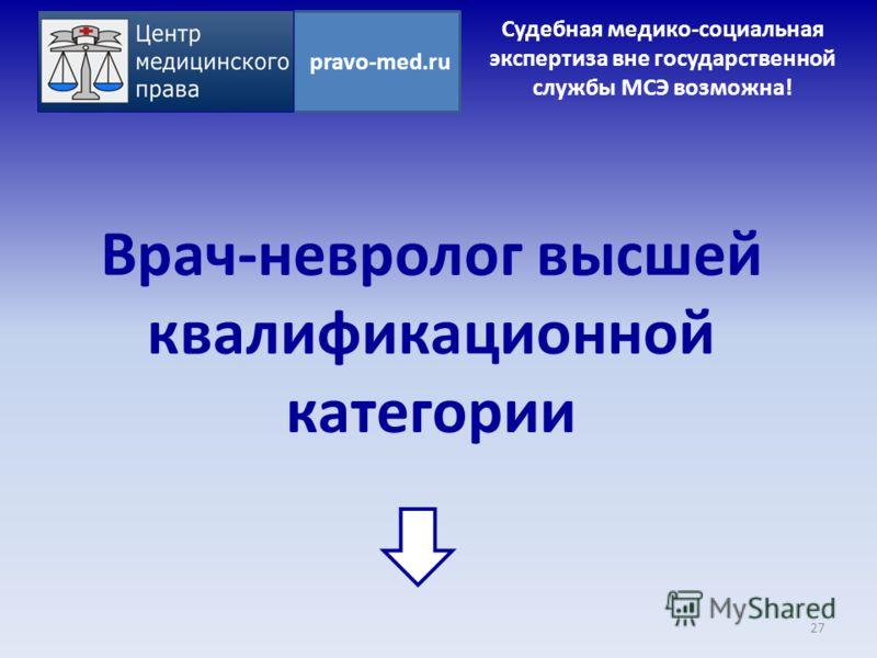 Врач-невролог высшей квалификационной категории 27 pravo-med.ru Судебная медико-социальная экспертиза вне государственной службы МСЭ возможна!