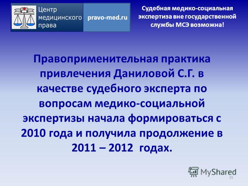 Правоприменительная практика привлечения Даниловой С.Г. в качестве судебного эксперта по вопросам медико-социальной экспертизы начала формироваться с 2010 года и получила продолжение в 2011 – 2012 годах. 35 pravo-med.ru Судебная медико-социальная экс