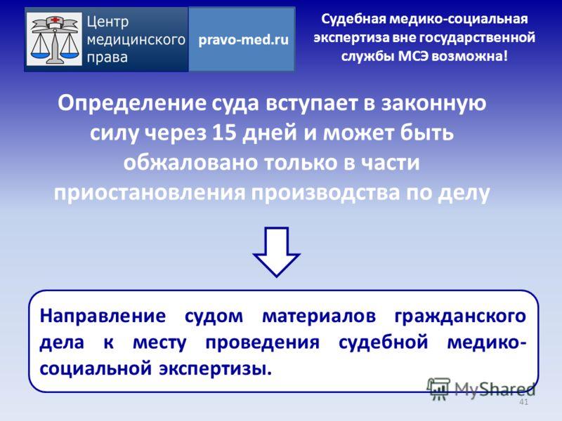 pravo-med.ru Судебная медико-социальная экспертиза вне государственной службы МСЭ возможна! Определение суда вступает в законную силу через 15 дней и может быть обжаловано только в части приостановления производства по делу Направление судом материал