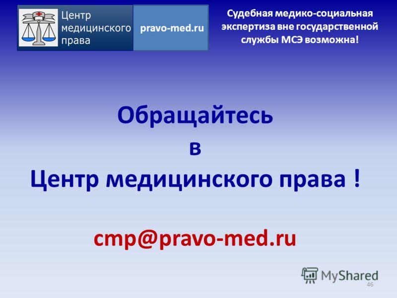 Обращайтесь в Центр медицинского права ! cmp@pravo-med.ru 46 pravo-med.ru Судебная медико-социальная экспертиза вне государственной службы МСЭ возможна!