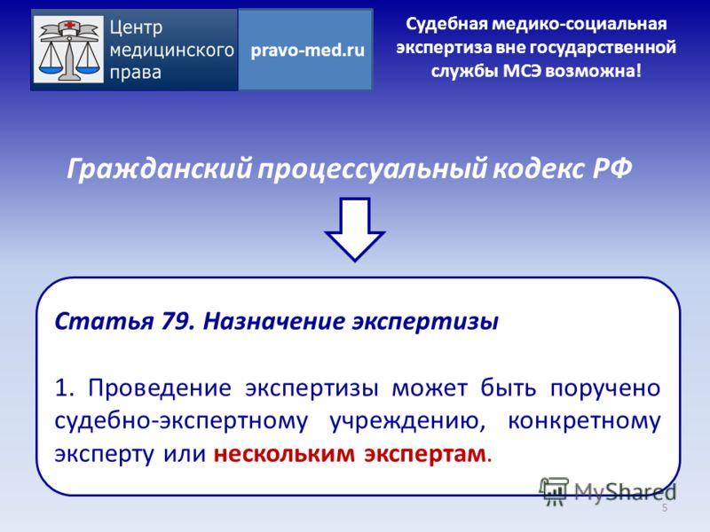 Гражданский процессуальный кодекс РФ 5 pravo-med.ru Статья 79. Назначение экспертизы 1. Проведение экспертизы может быть поручено судебно-экспертному учреждению, конкретному эксперту или нескольким экспертам. Судебная медико-социальная экспертиза вне