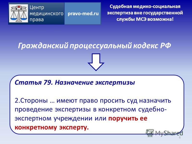 Гражданский процессуальный кодекс РФ 6 pravo-med.ru Статья 79. Назначение экспертизы 2.Стороны … имеют право просить суд назначить проведение экспертизы в конкретном судебно- экспертном учреждении или поручить ее конкретному эксперту. Судебная медико