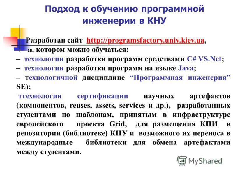 Подход к обучению программной инженерии в КНУ Разработан сайт http://programsfactory.univ.kiev.ua,http://programsfactory.univ.kiev.ua на котором можно обучаться: – технологии разработки программ средствами C# VS.Net; – технологии разработки программ