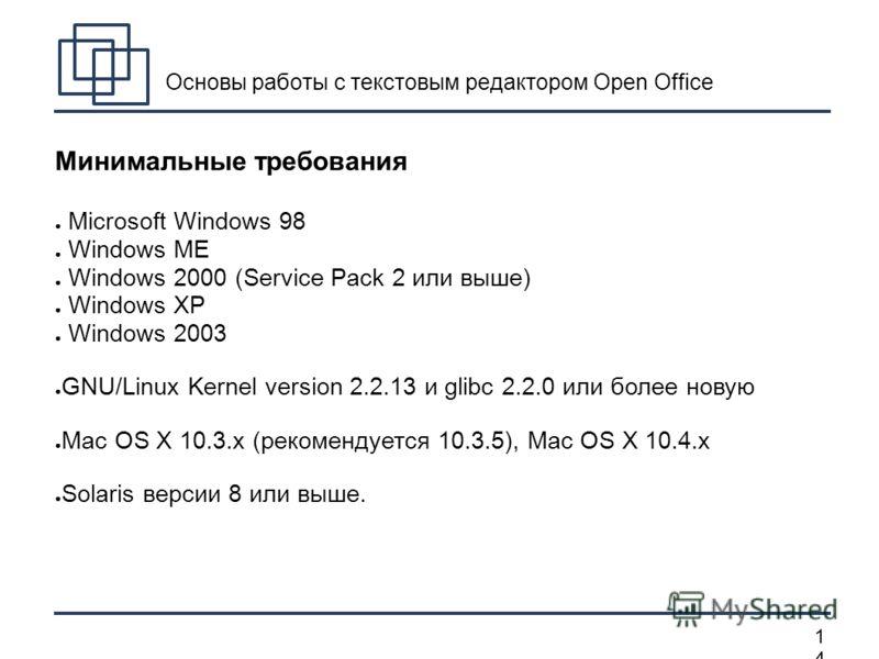 1414 Основы работы с текстовым редактором Open Office Минимальные требования Microsoft Windows 98 Windows ME Windows 2000 (Service Pack 2 или выше) Windows XP Windows 2003 GNU/Linux Kernel version 2.2.13 и glibc 2.2.0 или более новую Mac OS X 10.3.x