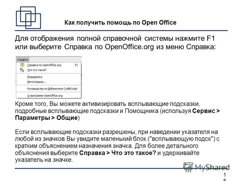 1515 Как получить помощь по Open Office Для отображения полной справочной системы нажмите F1 или выберите Справка по OpenOffice.org из меню Справка: Кроме того, Вы можете активизировать всплывающие подсказки, подробные всплывающие подсказки и Помощни