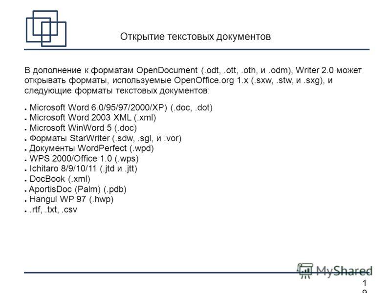 1919 Открытие текстовых документов В дополнение к форматам OpenDocument (.odt,.ott,.oth, и.odm), Writer 2.0 может открывать форматы, используемые OpenOffice.org 1.x (.sxw,.stw, и.sxg), и следующие форматы текстовых документов: Microsoft Word 6.0/95/9
