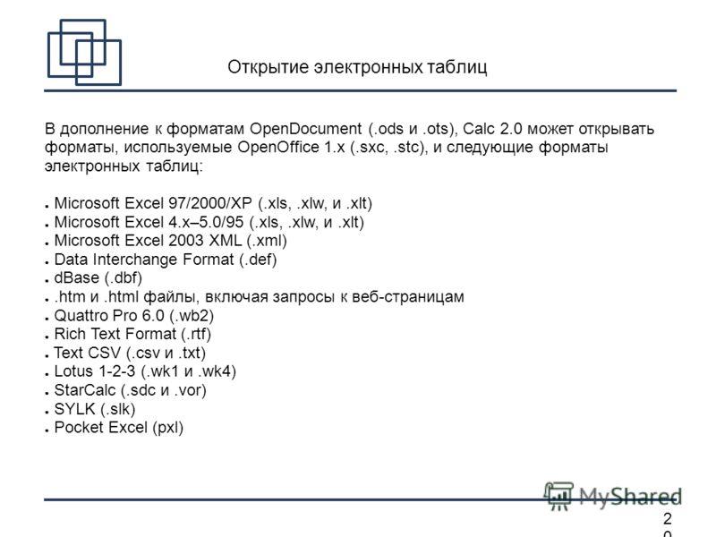 2020 Открытие электронных таблиц В дополнение к форматам OpenDocument (.ods и.ots), Calc 2.0 может открывать форматы, используемые OpenOffice 1.x (.sxc,.stc), и следующие форматы электронных таблиц: Microsoft Excel 97/2000/XP (.xls,.xlw, и.xlt) Micro