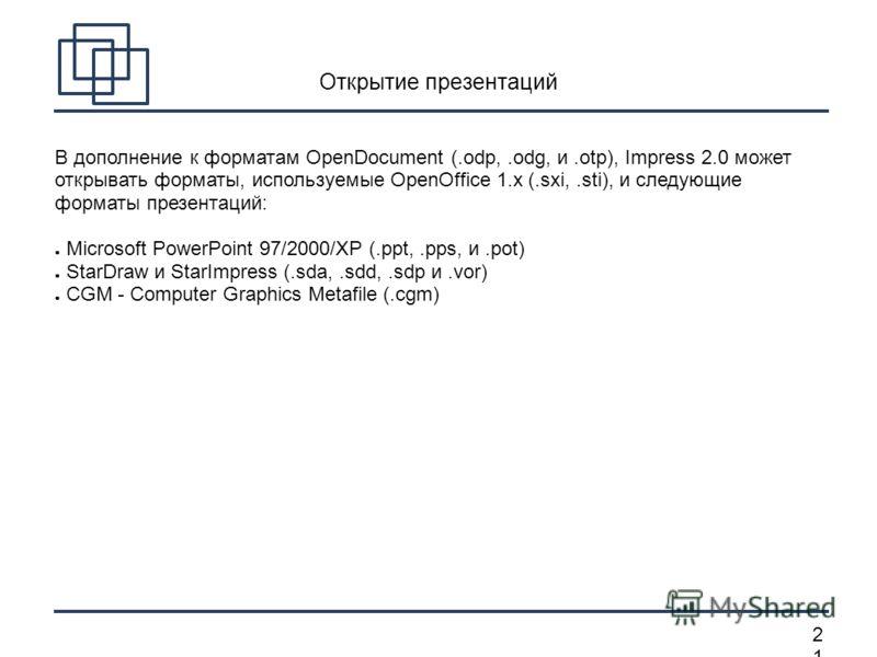 2121 Открытие презентаций В дополнение к форматам OpenDocument (.odp,.odg, и.otp), Impress 2.0 может открывать форматы, используемые OpenOffice 1.x (.sxi,.sti), и следующие форматы презентаций: Microsoft PowerPoint 97/2000/XP (.ppt,.pps, и.pot) StarD