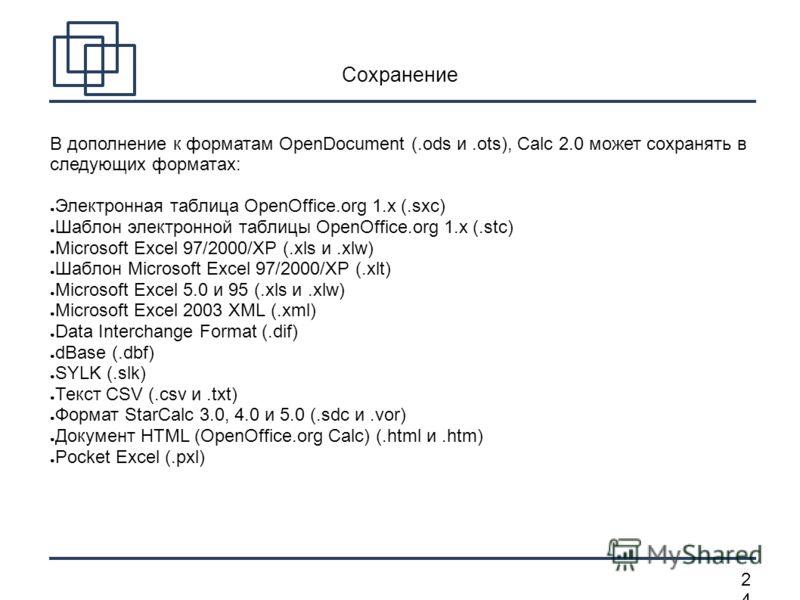 2424 Сохранение В дополнение к форматам OpenDocument (.ods и.ots), Calc 2.0 может сохранять в следующих форматах: Электронная таблица OpenOffice.org 1.x (.sxc) Шаблон электронной таблицы OpenOffice.org 1.x (.stc) Microsoft Excel 97/2000/XP (.xls и.xl