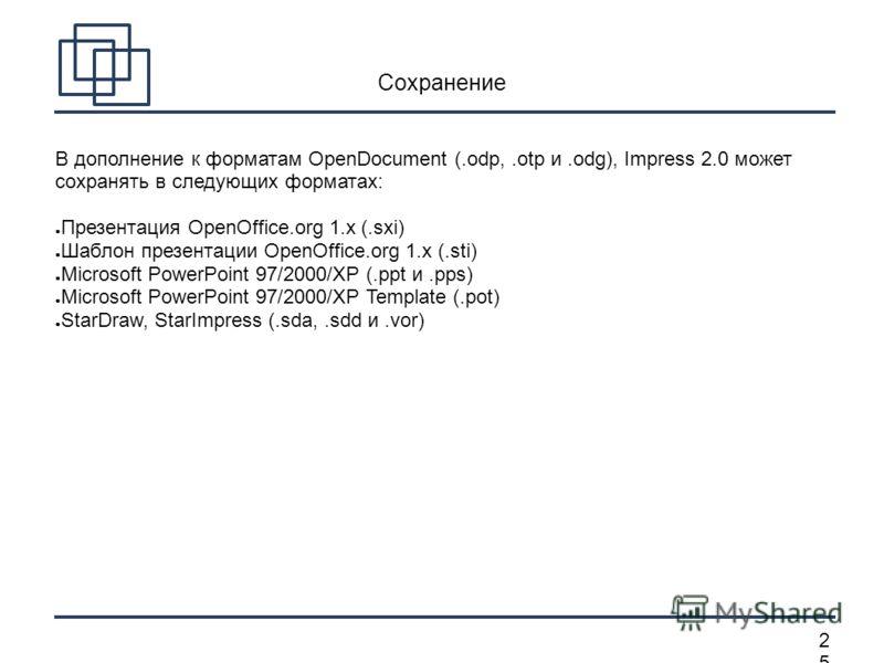 2525 Сохранение В дополнение к форматам OpenDocument (.odp,.otp и.odg), Impress 2.0 может сохранять в следующих форматах: Презентация OpenOffice.org 1.x (.sxi) Шаблон презентации OpenOffice.org 1.x (.sti) Microsoft PowerPoint 97/2000/XP (.ppt и.pps)