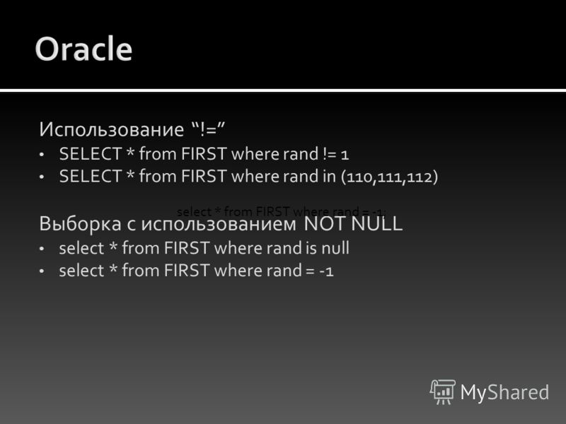 Использование != SELECT * from FIRST where rand != 1 SELECT * from FIRST where rand in (110,111,112) Выборка с использованием NOT NULL select * from FIRST where rand is null select * from FIRST where rand = -1 select * from FIRST where rand = -1;